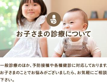 お子さまの診療について 一般診療のほか、予防接種や各種健診に対応しております。お子さまのことでお悩みがございましたら、お気軽にご相談下さい。
